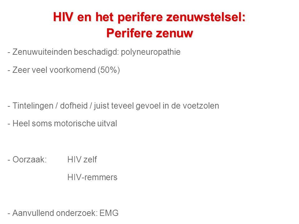 HIV en het perifere zenuwstelsel: Perifere zenuw - Zenuwuiteinden beschadigd: polyneuropathie - Zeer veel voorkomend (50%) - Tintelingen / dofheid / juist teveel gevoel in de voetzolen - Heel soms motorische uitval - Oorzaak: HIV zelf HIV-remmers - Aanvullend onderzoek: EMG