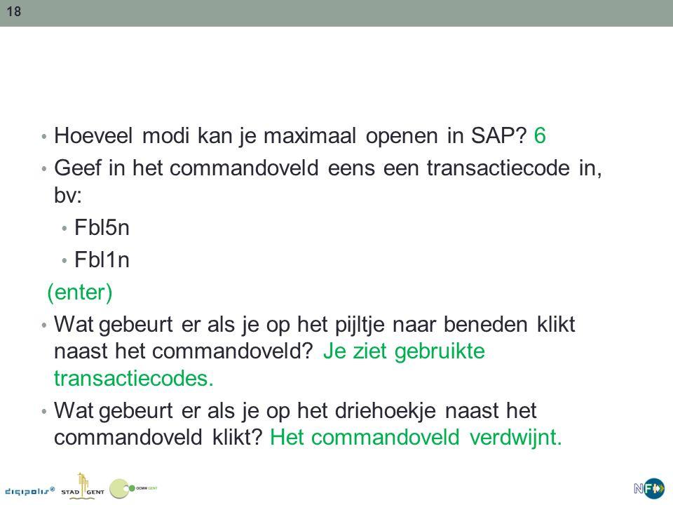 18 Hoeveel modi kan je maximaal openen in SAP? 6 Geef in het commandoveld eens een transactiecode in, bv: Fbl5n Fbl1n (enter) Wat gebeurt er als je op