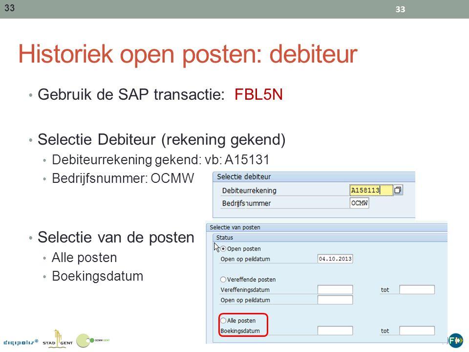 33 Historiek open posten: debiteur Gebruik de SAP transactie: FBL5N Selectie Debiteur (rekening gekend) Debiteurrekening gekend: vb: A15131 Bedrijfsnu