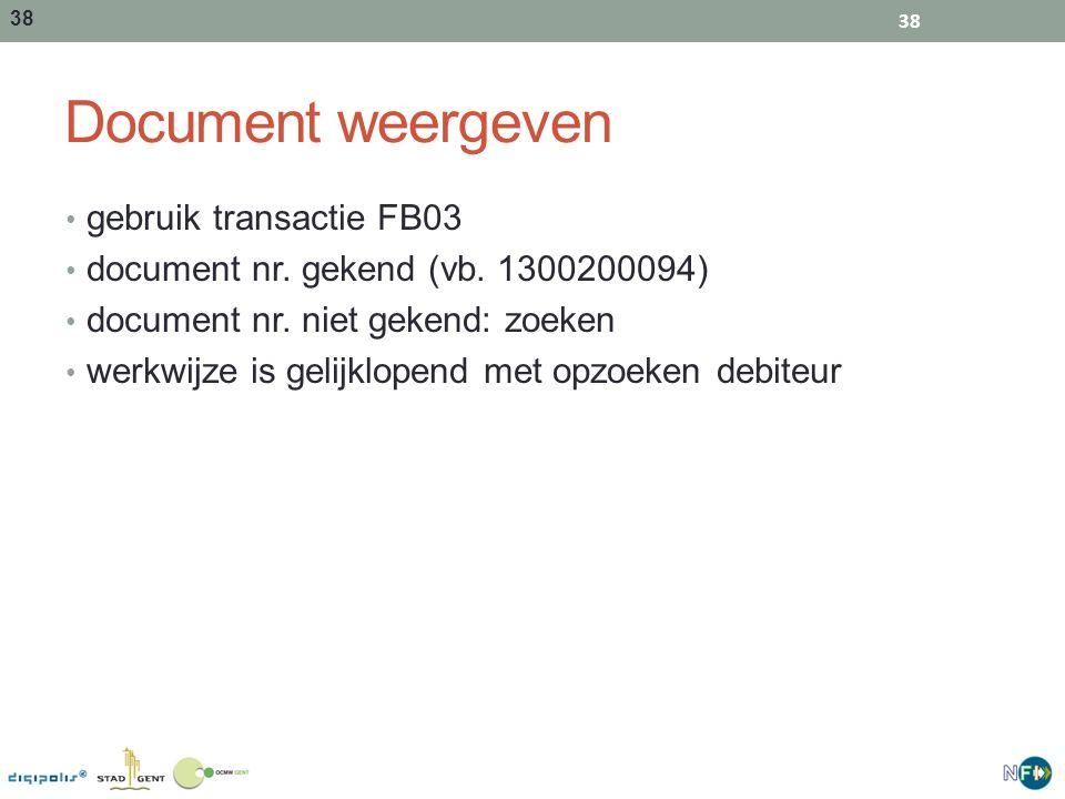 38 Document weergeven gebruik transactie FB03 document nr. gekend (vb. 1300200094) document nr. niet gekend: zoeken werkwijze is gelijklopend met opzo