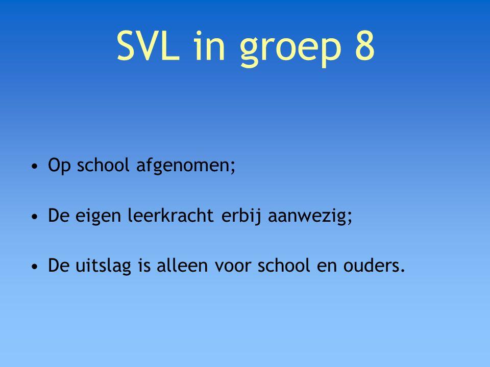 SVL in groep 8 Op school afgenomen; De eigen leerkracht erbij aanwezig; De uitslag is alleen voor school en ouders.
