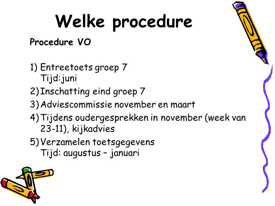 Welke procedure Procedure VO 1)Entreetoets groep 7 Tijd:juni 2)Inschatting eind groep 7 3)Adviescommissie november en maart 4)Tijdens oudergesprekken in november (week van 23-11), kijkadvies 5)Verzamelen toetsgegevens Tijd: augustus – januari