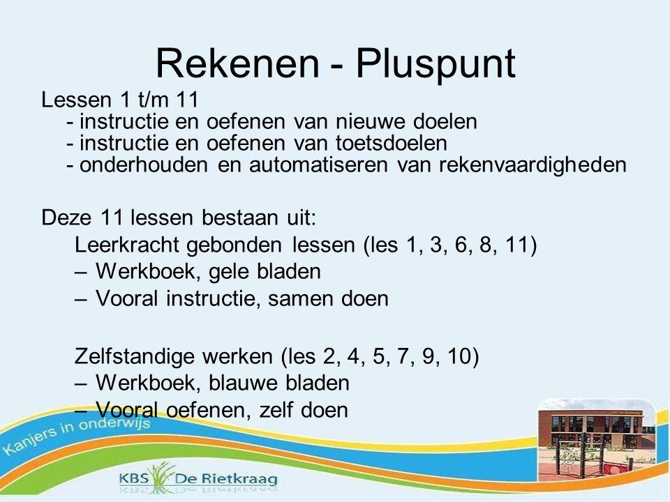 Rekenen - Pluspunt Lessen 1 t/m 11 - instructie en oefenen van nieuwe doelen - instructie en oefenen van toetsdoelen - onderhouden en automatiseren van rekenvaardigheden Deze 11 lessen bestaan uit: Leerkracht gebonden lessen (les 1, 3, 6, 8, 11) –Werkboek, gele bladen –Vooral instructie, samen doen Zelfstandige werken (les 2, 4, 5, 7, 9, 10) –Werkboek, blauwe bladen –Vooral oefenen, zelf doen