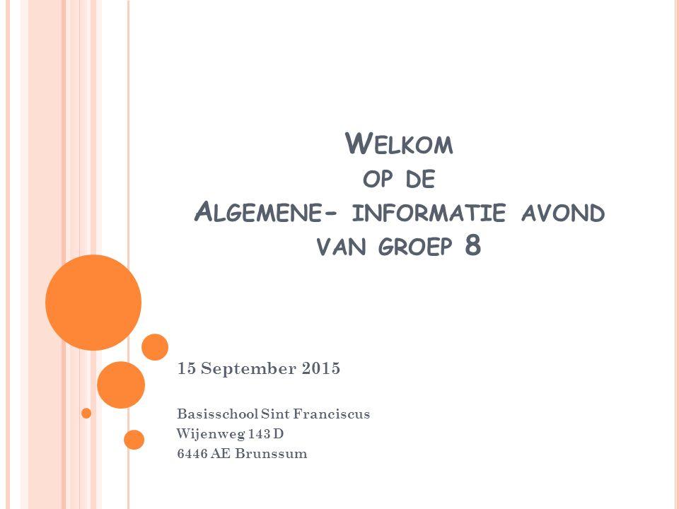 W ELKOM OP DE A LGEMENE - INFORMATIE AVOND VAN GROEP 8 15 September 2015 Basisschool Sint Franciscus Wijenweg 143 D 6446 AE Brunssum