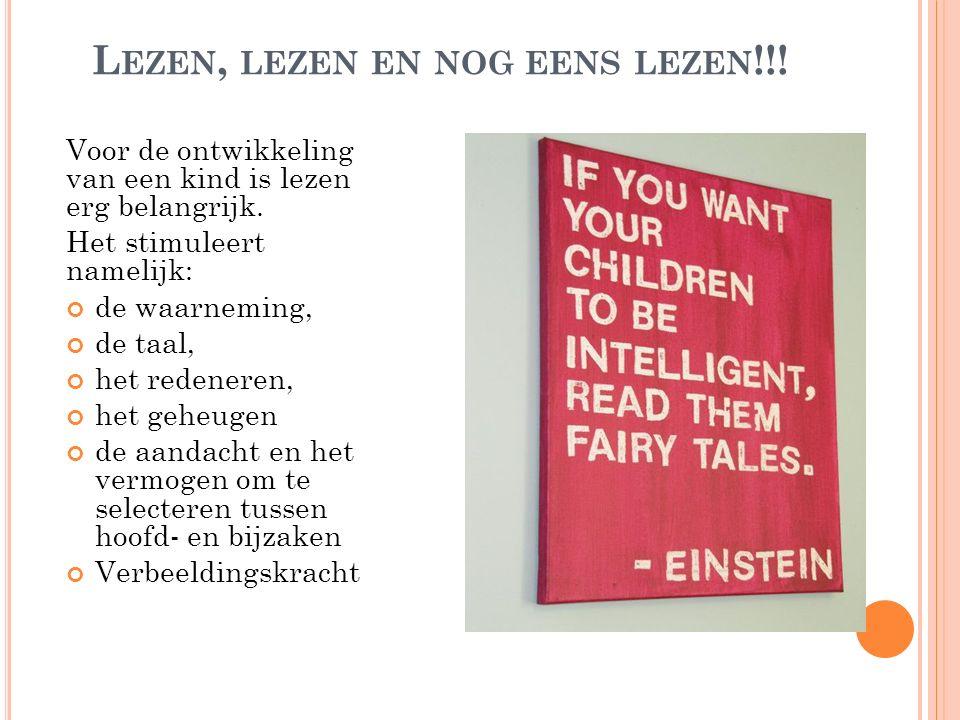 L EZEN, LEZEN EN NOG EENS LEZEN !!! Voor de ontwikkeling van een kind is lezen erg belangrijk. Het stimuleert namelijk: de waarneming, de taal, het re