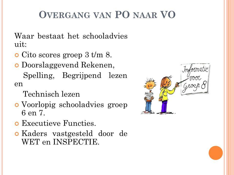 O VERGANG VAN PO NAAR VO Waar bestaat het schooladvies uit: Cito scores groep 3 t/m 8. Doorslaggevend Rekenen, Spelling, Begrijpend lezen en Technisch