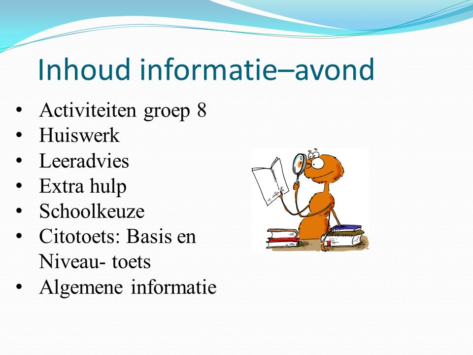 Inhoud informatie–avond Activiteiten groep 8 Huiswerk Leeradvies Extra hulp Schoolkeuze Citotoets: Basis en Niveau- toets Algemene informatie