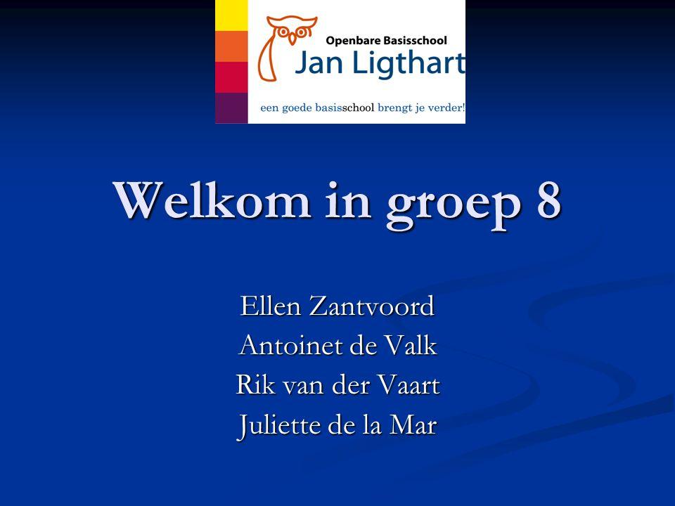 Welkom in groep 8 Ellen Zantvoord Antoinet de Valk Rik van der Vaart Juliette de la Mar