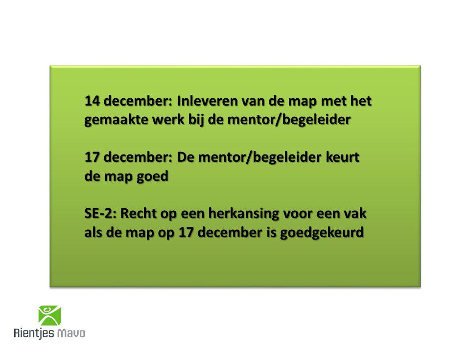 14 december: Inleveren van de map met het gemaakte werk bij de mentor/begeleider 17 december: De mentor/begeleider keurt de map goed SE-2: Recht op een herkansing voor een vak als de map op 17 december is goedgekeurd