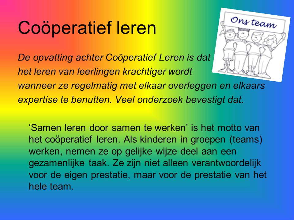 Coöperatief leren De opvatting achter Coöperatief Leren is dat het leren van leerlingen krachtiger wordt wanneer ze regelmatig met elkaar overleggen e