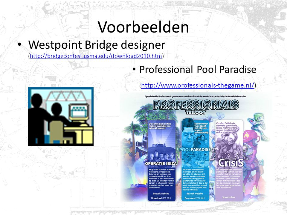 Voorbeelden Westpoint Bridge designer (http://bridgecontest.usma.edu/download2010.htm)http://bridgecontest.usma.edu/download2010.htm Professional Pool Paradise ( http://www.professionals-thegame.nl/) http://www.professionals-thegame.nl/