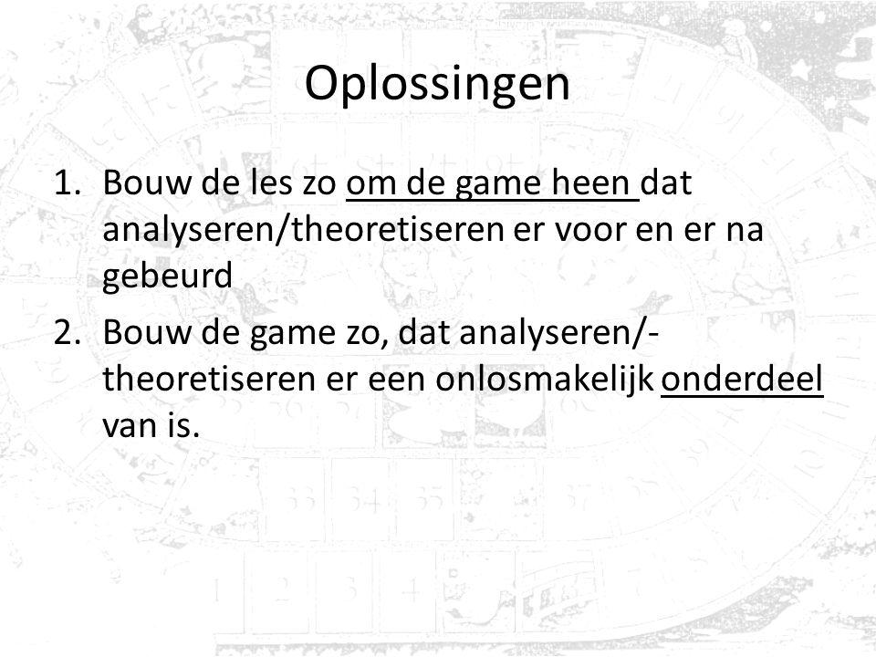Oplossingen 1.Bouw de les zo om de game heen dat analyseren/theoretiseren er voor en er na gebeurd 2.Bouw de game zo, dat analyseren/- theoretiseren er een onlosmakelijk onderdeel van is.