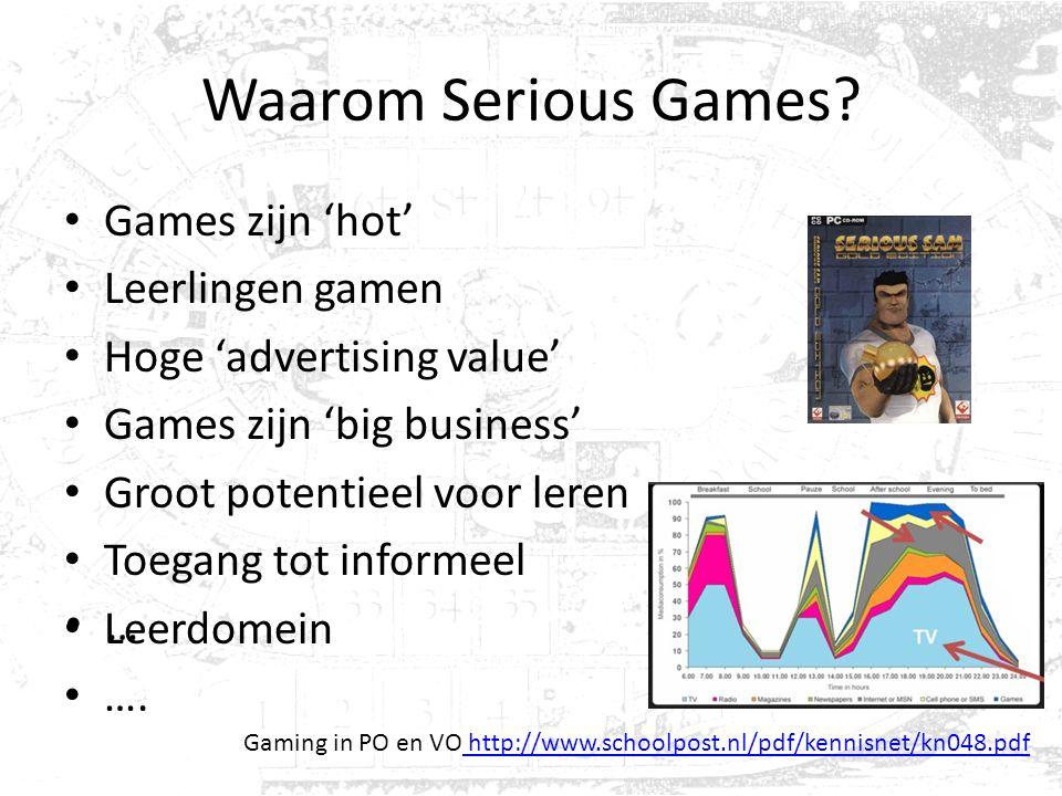 Waarom Serious Games? Games zijn 'hot' Leerlingen gamen Hoge 'advertising value' Games zijn 'big business' Groot potentieel voor leren Toegang tot inf