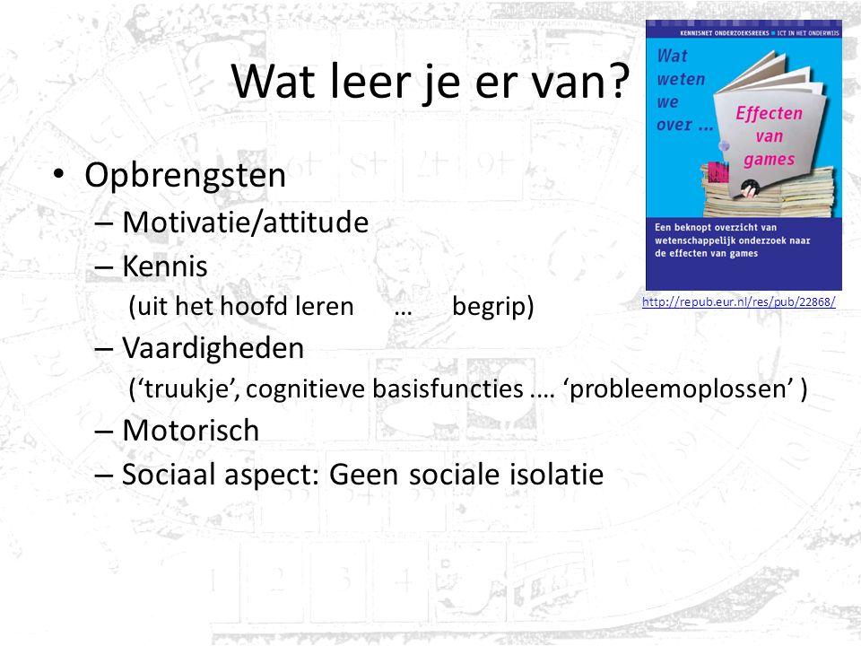 Wat leer je er van? Opbrengsten – Motivatie/attitude – Kennis (uit het hoofd leren … begrip) – Vaardigheden ('truukje', cognitieve basisfuncties.… 'pr