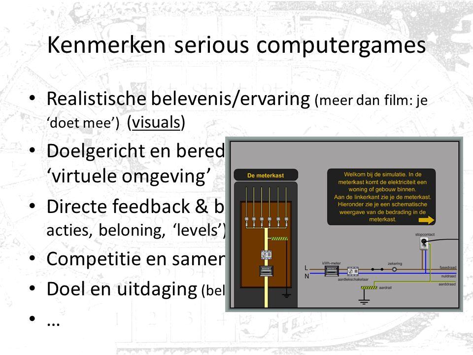 Kenmerken serious computergames Realistische belevenis/ervaring (meer dan film: je 'doet mee') (visuals) Doelgericht en beredeneerd handelen in rijke
