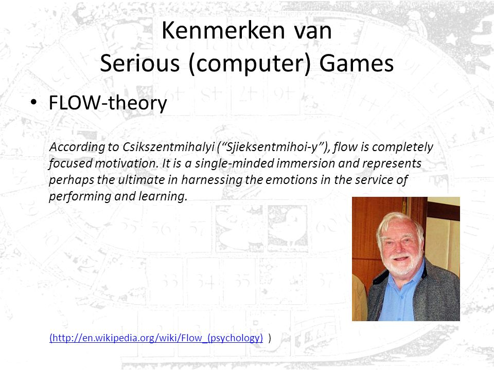 Kenmerken van Serious (computer) Games FLOW-theory According to Csikszentmihalyi ( Sjieksentmihoi-y ), flow is completely focused motivation.