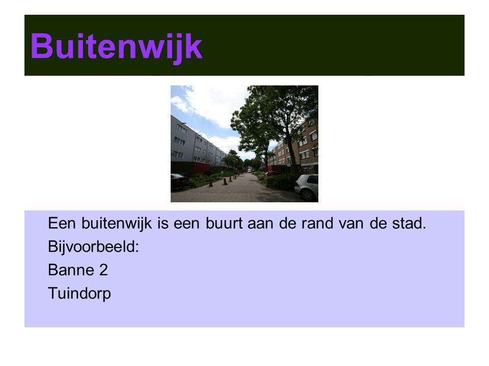 Buitenwijk Een buitenwijk is een buurt aan de rand van de stad. Bijvoorbeeld: Banne 2 Tuindorp