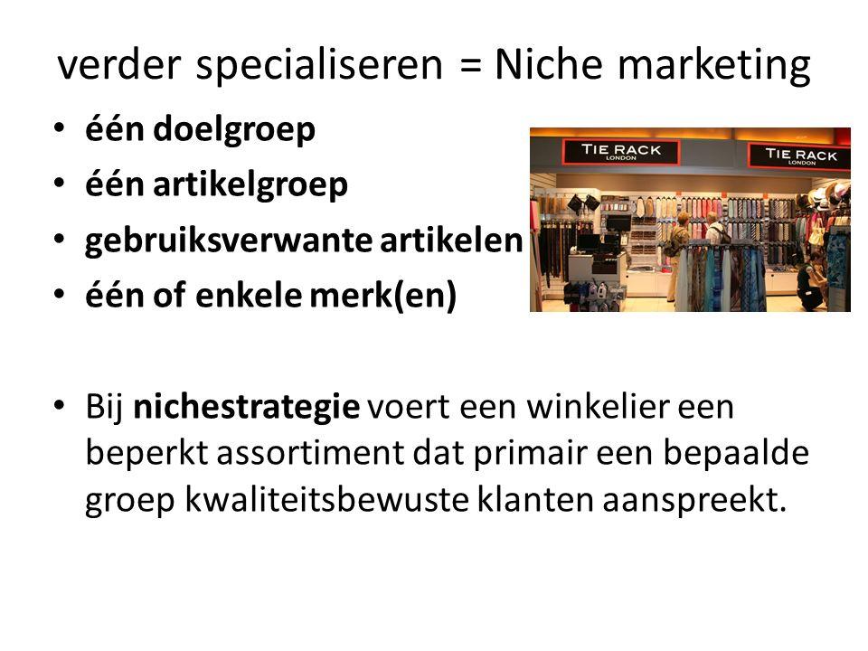 verder specialiseren = Niche marketing één doelgroep één artikelgroep gebruiksverwante artikelen één of enkele merk(en) Bij nichestrategie voert een w