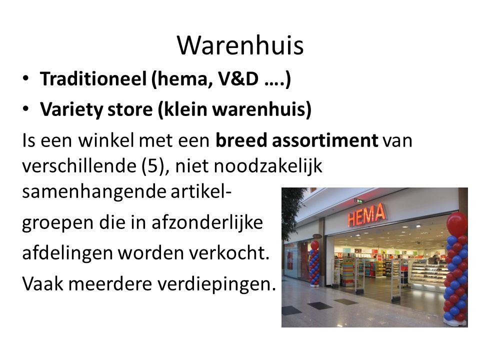 Warenhuis Traditioneel (hema, V&D ….) Variety store (klein warenhuis) Is een winkel met een breed assortiment van verschillende (5), niet noodzakelijk samenhangende artikel- groepen die in afzonderlijke afdelingen worden verkocht.