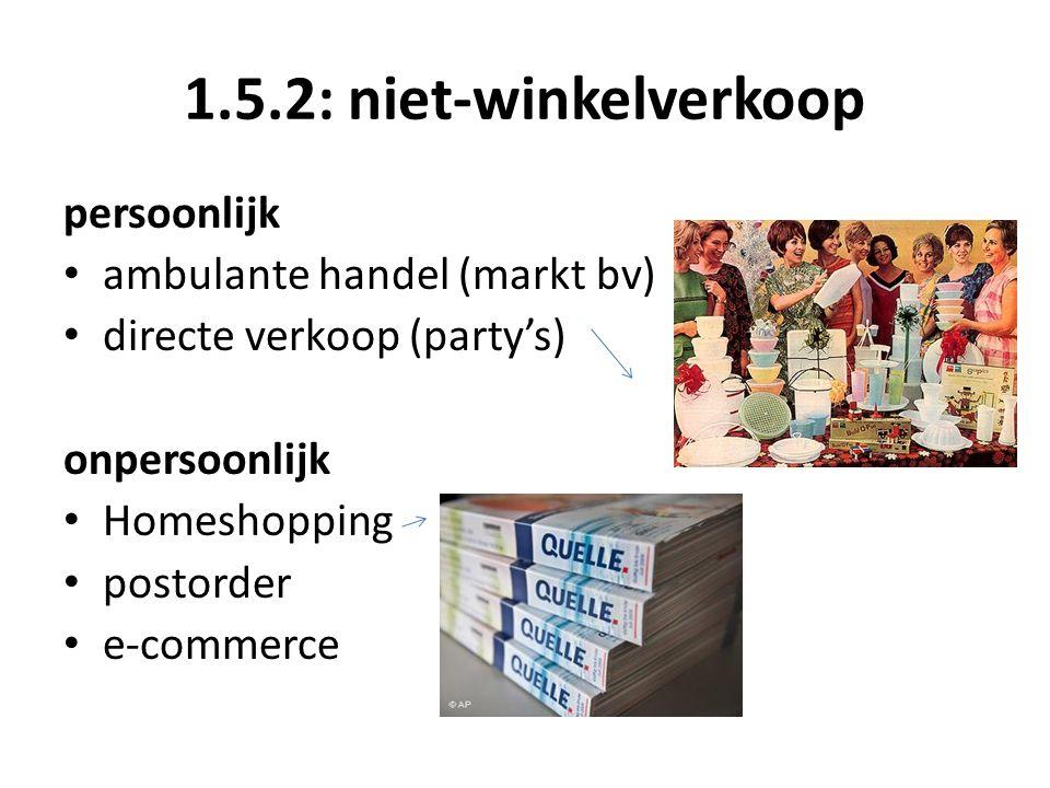 1.5.2: niet-winkelverkoop persoonlijk ambulante handel (markt bv) directe verkoop (party's) onpersoonlijk Homeshopping postorder e-commerce