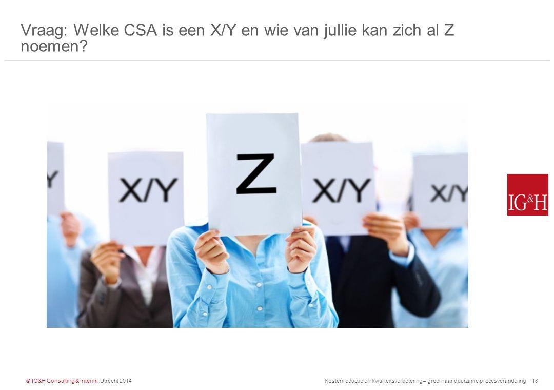 © IG&H Consulting & Interim, Utrecht 2014Kostenreductie en kwaliteitsverbetering – groei naar duurzame procesverandering18 Vraag: Welke CSA is een X/Y