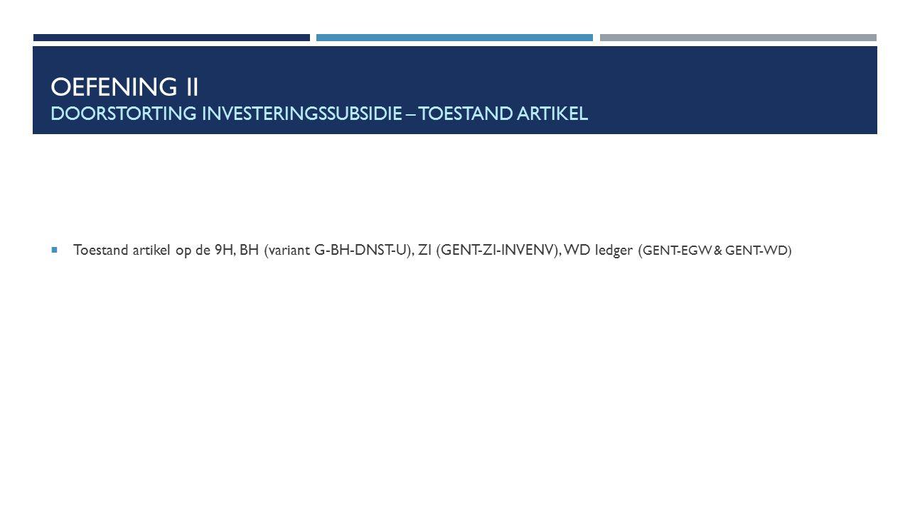 OEFENING II DOORSTORTING INVESTERINGSSUBSIDIE – TOESTAND ARTIKEL  Toestand artikel op de 9H, BH (variant G-BH-DNST-U), ZI (GENT-ZI-INVENV), WD ledger