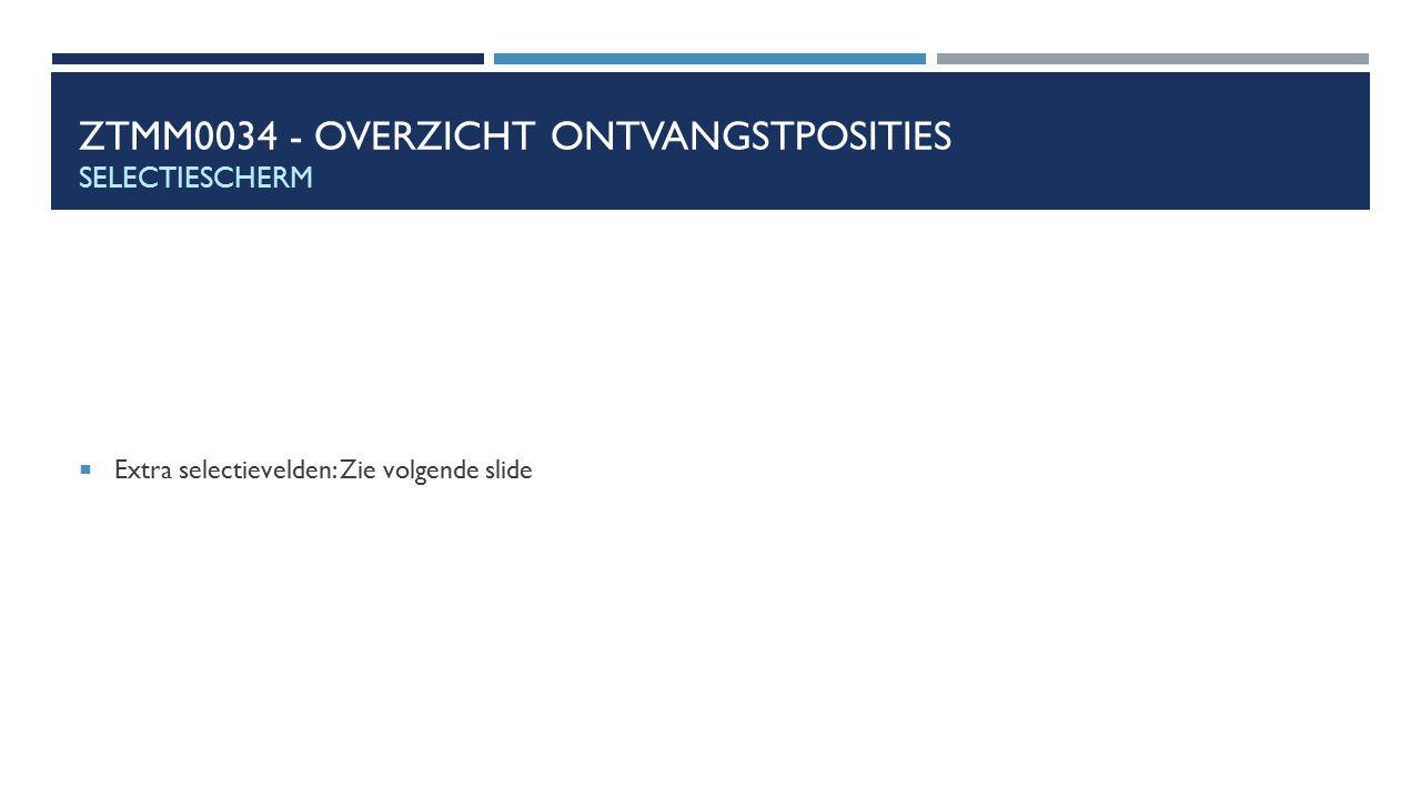ZTMM0034 - OVERZICHT ONTVANGSTPOSITIES SELECTIESCHERM  Extra selectievelden: Zie volgende slide
