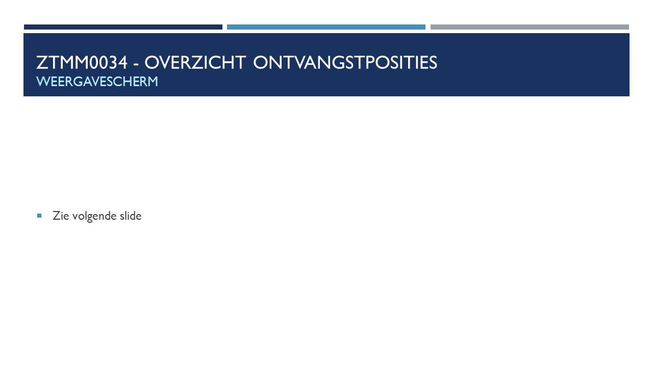 ZTMM0034 - OVERZICHT ONTVANGSTPOSITIES WEERGAVESCHERM  Zie volgende slide
