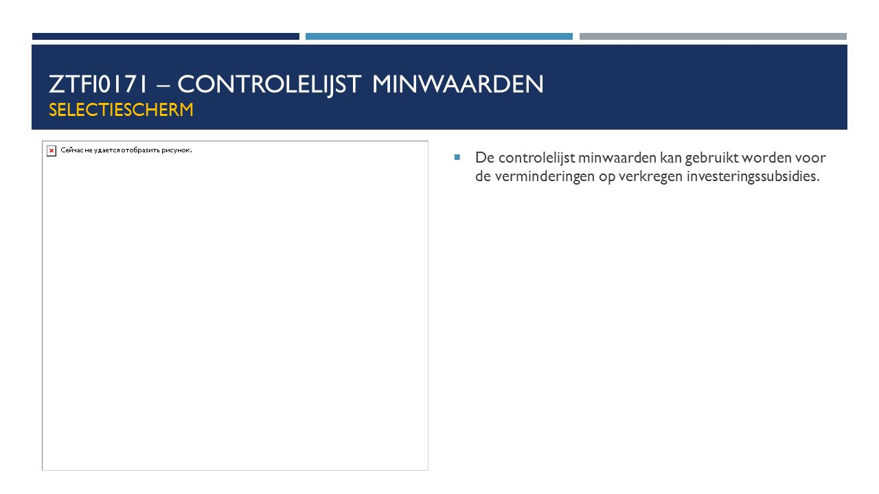 ZTFI0171 – CONTROLELIJST MINWAARDEN SELECTIESCHERM  De controlelijst minwaarden kan gebruikt worden voor de verminderingen op verkregen investeringss