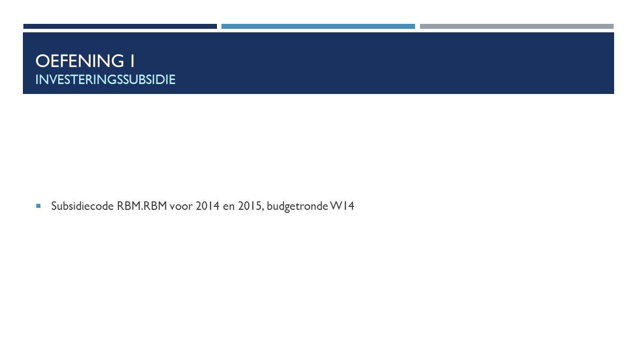 OEFENING I INVESTERINGSSUBSIDIE  Subsidiecode RBM.RBM voor 2014 en 2015, budgetronde W14