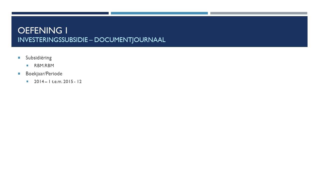 OEFENING I INVESTERINGSSUBSIDIE – DOCUMENTJOURNAAL  Subsidiëring  RBM.RBM  Boekjaar/Periode  2014 – 1 t.e.m. 2015 - 12