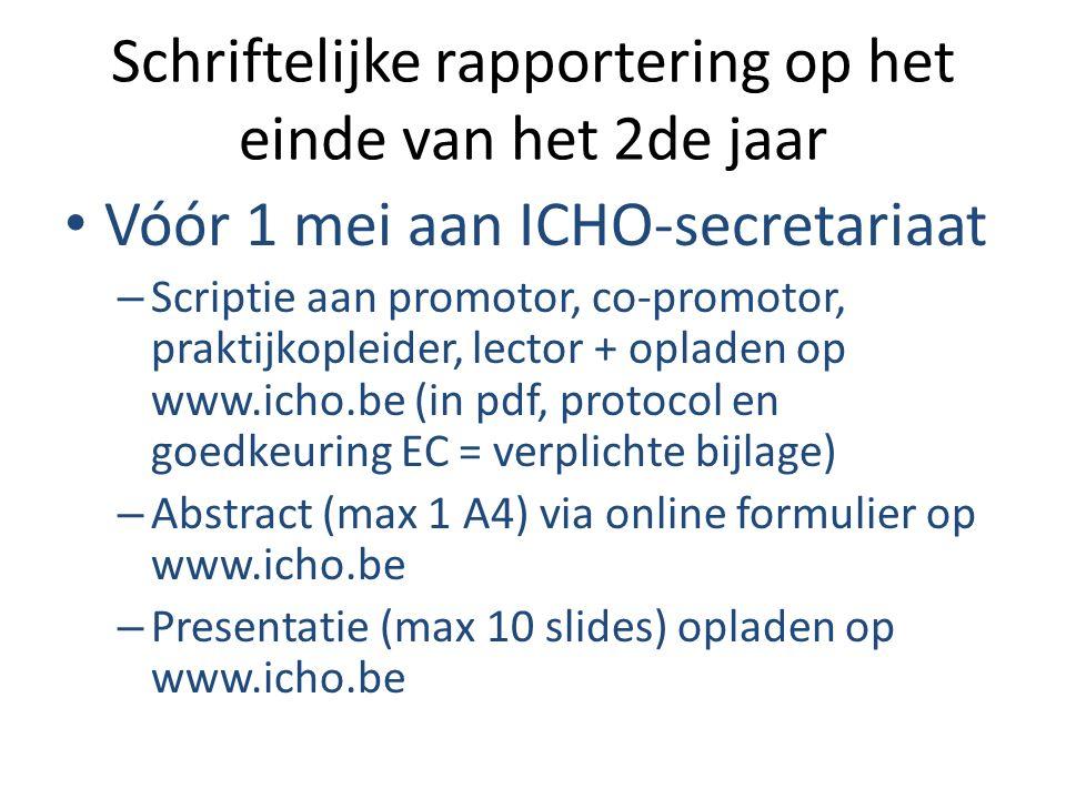 Schriftelijke rapportering op het einde van het 2de jaar Vóór 1 mei aan ICHO-secretariaat – Scriptie aan promotor, co-promotor, praktijkopleider, lector + opladen op www.icho.be (in pdf, protocol en goedkeuring EC = verplichte bijlage) – Abstract (max 1 A4) via online formulier op www.icho.be – Presentatie (max 10 slides) opladen op www.icho.be