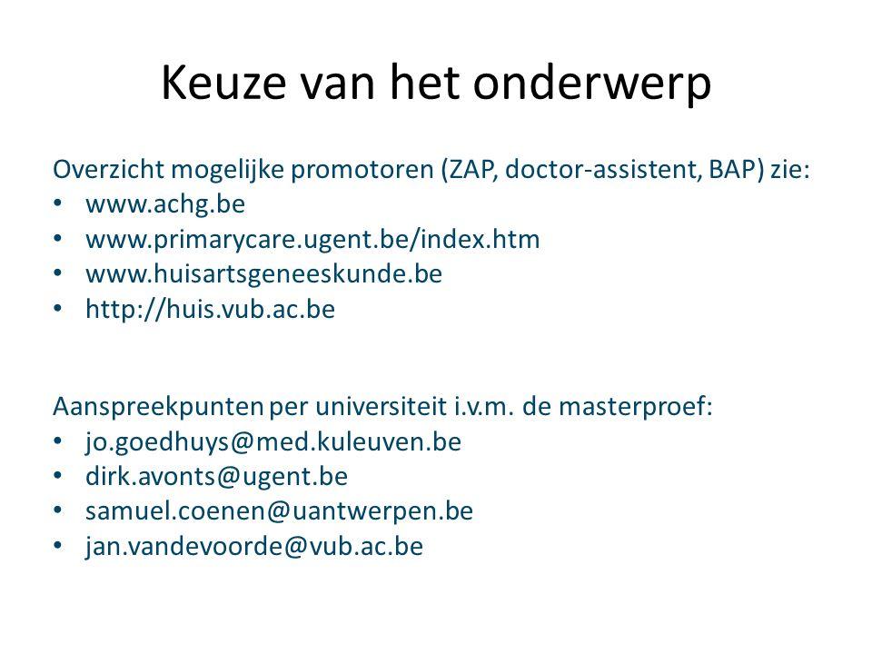 Keuze van het onderwerp Overzicht mogelijke promotoren (ZAP, doctor-assistent, BAP) zie: www.achg.be www.primarycare.ugent.be/index.htm www.huisartsgeneeskunde.be http://huis.vub.ac.be Aanspreekpunten per universiteit i.v.m.
