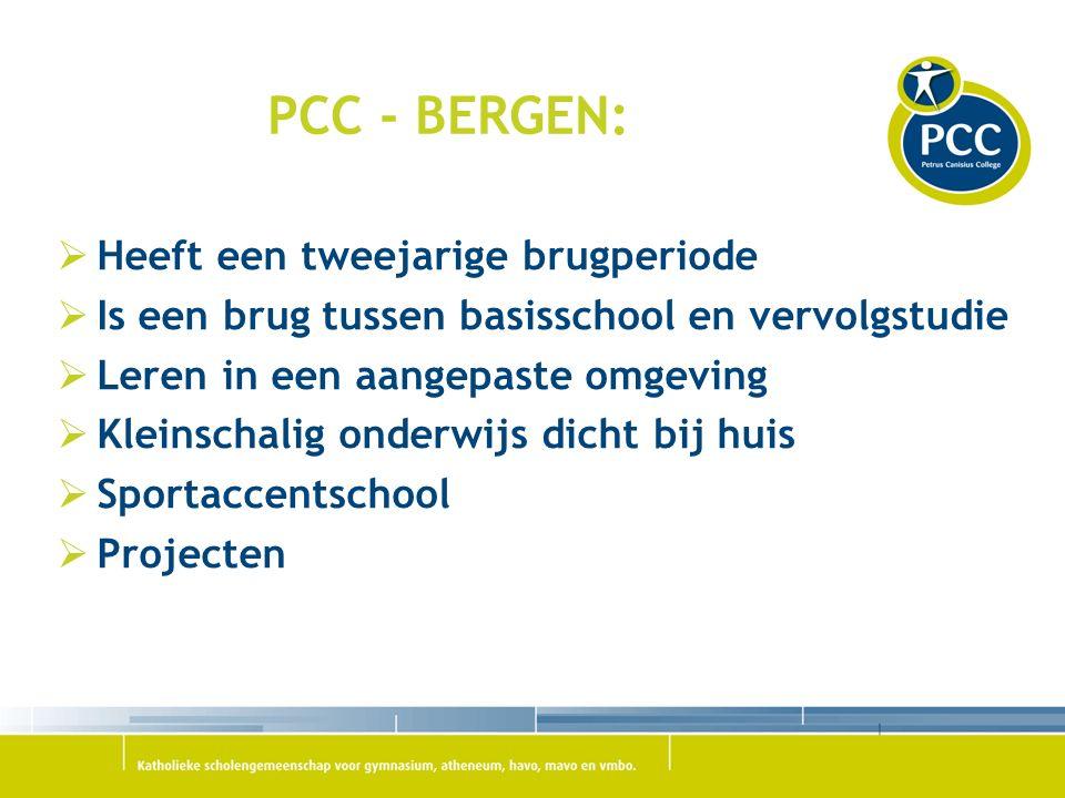 PCC - BERGEN:  Heeft een tweejarige brugperiode  Is een brug tussen basisschool en vervolgstudie  Leren in een aangepaste omgeving  Kleinschalig onderwijs dicht bij huis  Sportaccentschool  Projecten