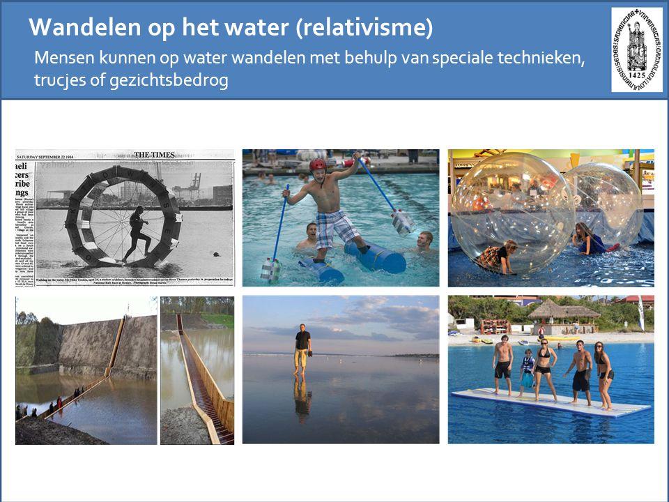 Wandelen op het water (relativisme) Mensen kunnen op water wandelen met behulp van speciale technieken, trucjes of gezichtsbedrog