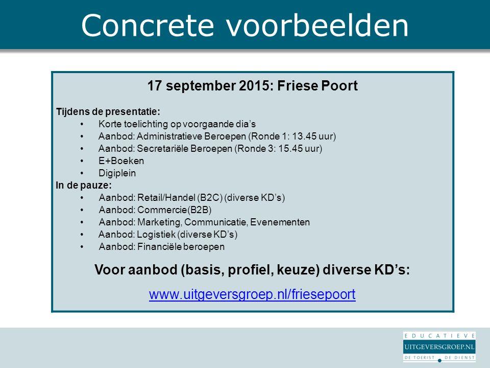 Concrete voorbeelden 17 september 2015: Friese Poort Tijdens de presentatie: Korte toelichting op voorgaande dia's Aanbod: Administratieve Beroepen (Ronde 1: 13.45 uur) Aanbod: Secretariële Beroepen (Ronde 3: 15.45 uur) E+Boeken Digiplein In de pauze: Aanbod: Retail/Handel (B2C) (diverse KD's) Aanbod: Commercie(B2B) Aanbod: Marketing, Communicatie, Evenementen Aanbod: Logistiek (diverse KD's) Aanbod: Financiële beroepen Voor aanbod (basis, profiel, keuze) diverse KD's: www.uitgeversgroep.nl/friesepoort