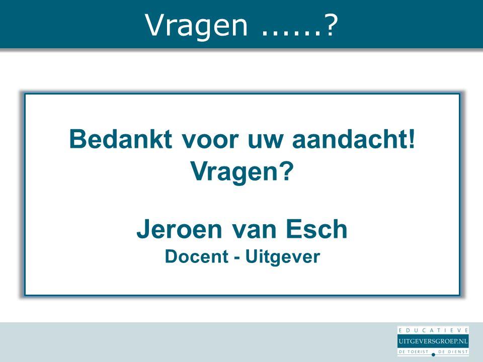 Bedankt voor uw aandacht! Vragen? Jeroen van Esch Docent - Uitgever Vragen......?