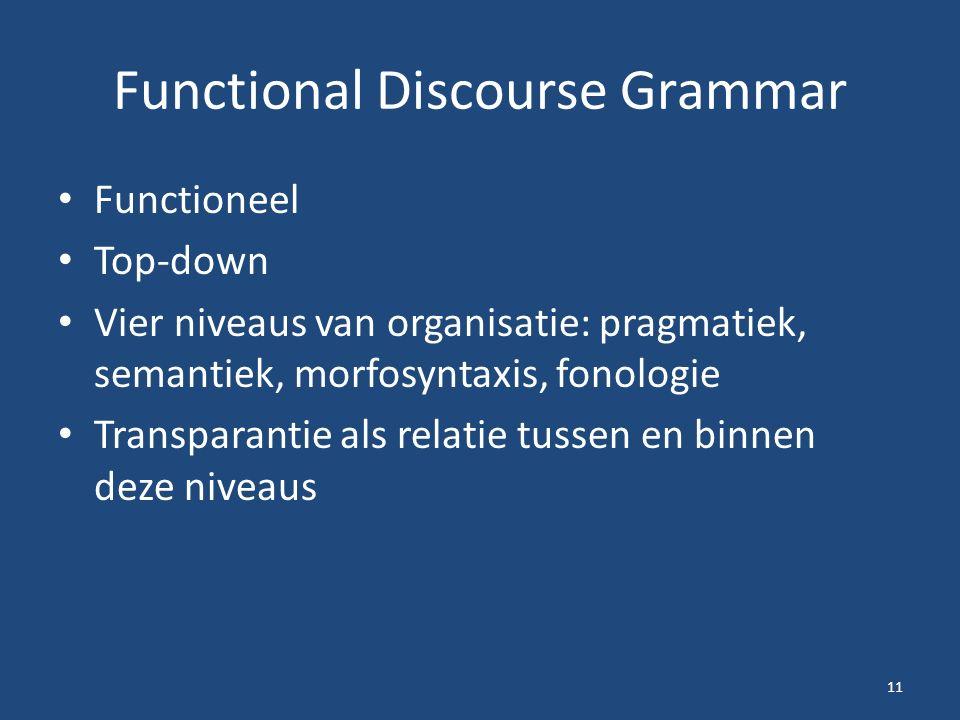 Functional Discourse Grammar Functioneel Top-down Vier niveaus van organisatie: pragmatiek, semantiek, morfosyntaxis, fonologie Transparantie als relatie tussen en binnen deze niveaus 11