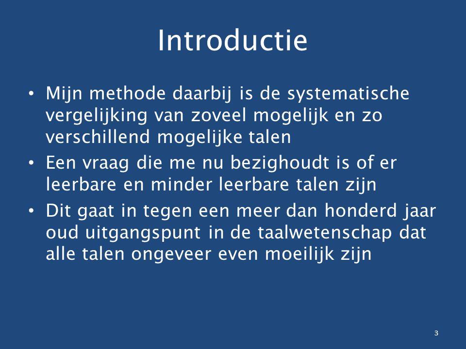 Introductie Mijn methode daarbij is de systematische vergelijking van zoveel mogelijk en zo verschillend mogelijke talen Een vraag die me nu bezighoudt is of er leerbare en minder leerbare talen zijn Dit gaat in tegen een meer dan honderd jaar oud uitgangspunt in de taalwetenschap dat alle talen ongeveer even moeilijk zijn 3
