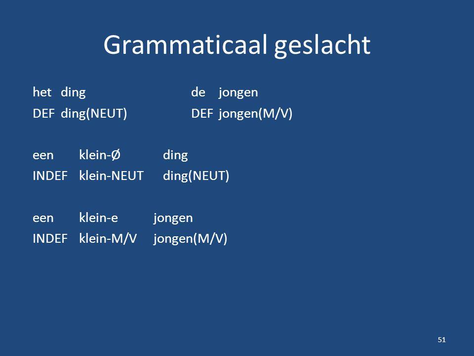Grammaticaal geslacht hetdingdejongen DEFding(NEUT)DEFjongen(M/V) een klein-Ø ding INDEFklein-NEUTding(NEUT) een klein-e jongen INDEFklein-M/Vjongen(M