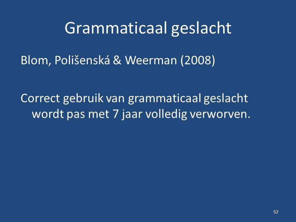 Grammaticaal geslacht Blom, Polišenská & Weerman (2008) Correct gebruik van grammaticaal geslacht wordt pas met 7 jaar volledig verworven. 52