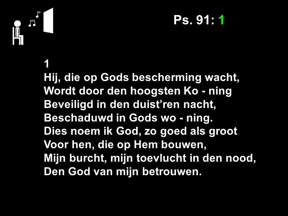 Ps. 91: 1 1 Hij, die op Gods bescherming wacht, Wordt door den hoogsten Ko - ning Beveiligd in den duist'ren nacht, Beschaduwd in Gods wo - ning. Dies