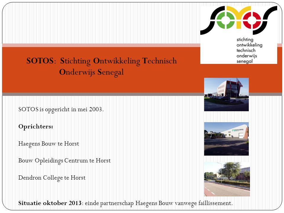 SOTOS: Stichting Ontwikkeling Technisch Onderwijs Senegal SOTOS is opgericht in mei 2003. Oprichters: Haegens Bouw te Horst Bouw Opleidings Centrum te