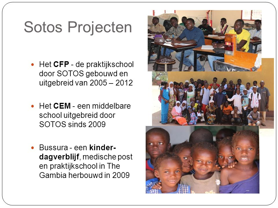 Sotos Projecten Het CFP - de praktijkschool door SOTOS gebouwd en uitgebreid van 2005 – 2012 Het CEM - een middelbare school uitgebreid door SOTOS sinds 2009 Bussura - een kinder- dagverblijf, medische post en praktijkschool in The Gambia herbouwd in 2009