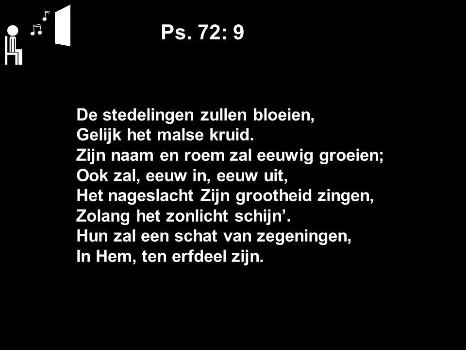 Ps. 72: 9 De stedelingen zullen bloeien, Gelijk het malse kruid. Zijn naam en roem zal eeuwig groeien; Ook zal, eeuw in, eeuw uit, Het nageslacht Zijn