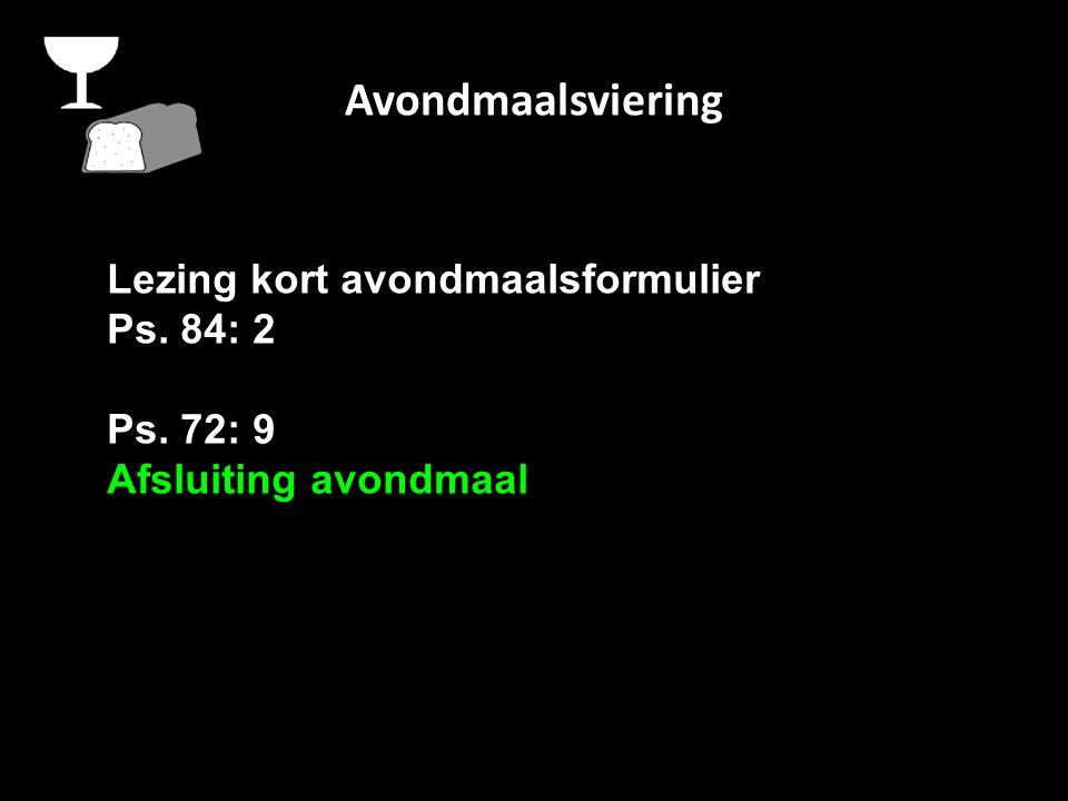 Avondmaalsviering Lezing kort avondmaalsformulier Ps. 84: 2 Ps. 72: 9 Afsluiting avondmaal