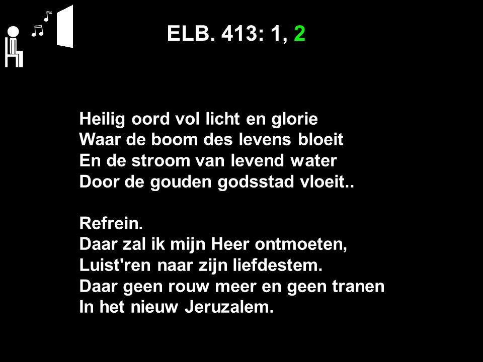 ELB. 413: 1, 2 Heilig oord vol licht en glorie Waar de boom des levens bloeit En de stroom van levend water Door de gouden godsstad vloeit.. Refrein.