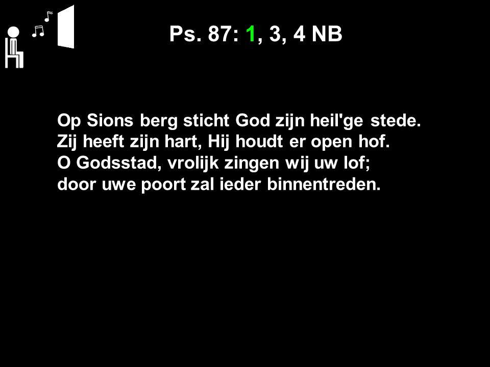 Ps. 87: 1, 3, 4 NB Op Sions berg sticht God zijn heil'ge stede. Zij heeft zijn hart, Hij houdt er open hof. O Godsstad, vrolijk zingen wij uw lof; doo