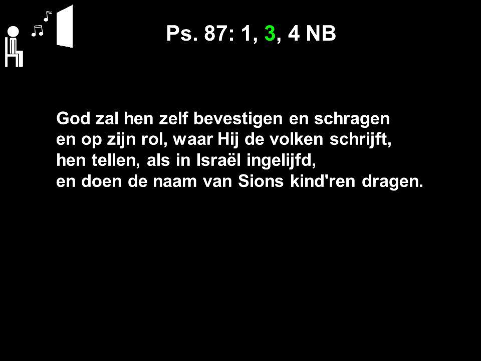 Ps. 87: 1, 3, 4 NB God zal hen zelf bevestigen en schragen en op zijn rol, waar Hij de volken schrijft, hen tellen, als in Israël ingelijfd, en doen d