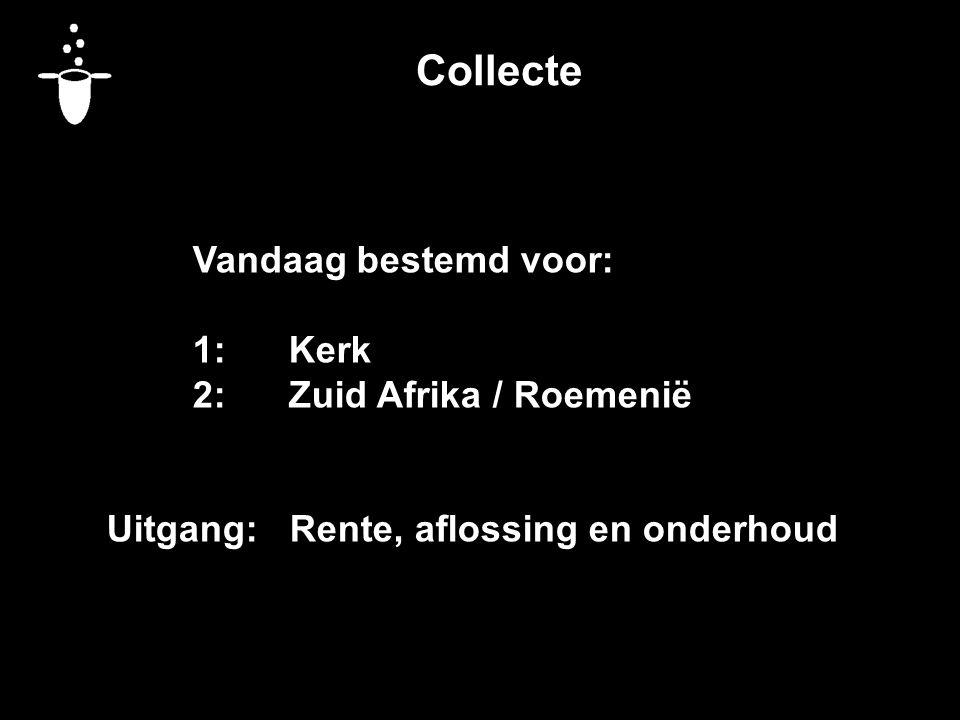 Collecte Vandaag bestemd voor: 1:Kerk 2:Zuid Afrika / Roemenië Uitgang: Rente, aflossing en onderhoud
